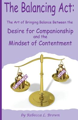 The Balancing Act: The Art of Bringing Balance between the Desire for Companionship and the Mindset of Contentment by Rebecca L. Brown