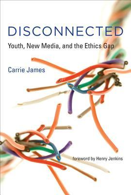 Disconnected: Youth, New Media, and the Ethics Gap by Carrie James, Henry Jenkins