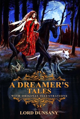 A Dreamer's Tales by Lord Dunsany: Classic Edition Illustrations: Classic Edition Illustrations by Lord Dunsany