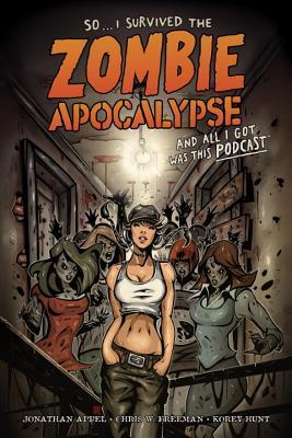 So...I Survived the Zombie Apocalypse and All I Got Was This Podcast by Daniel Chabon, Rich Bonk, Jerry Beck, Chris W. Freeman, Korey Hunt, Andrew Mangum, Anthony Diecidue, Alan Kupperberg