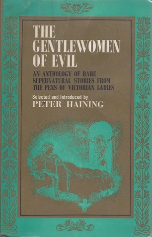 The Gentlewomen of Evil: An Anthology of Rare Supernatural Stories from the Pens of Victorian Ladies by Elizabeth Gaskell, L.T. Meade, Mrs. Molesworth, Mary Elizabeth Braddon, Catherine Crowe, Amelia B. Edwards, Mrs. Henry Wood, Mrs. Oliphant, George Eliot, Gertrude Bacon, Mary Wollstonecraft Shelley, Peter Haining, Charlotte Riddell