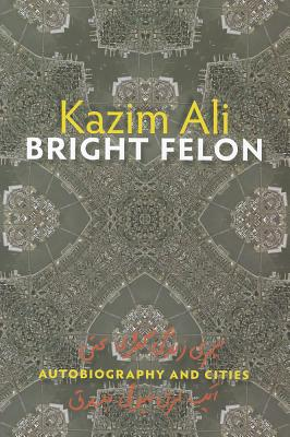 Bright Felon: Autobiography and Cities by Kazim Ali