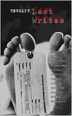 Thuglit: LAST WRITES by James Queally, Dale Phillips, Blair Kroeber, Aaron Fox-Lerner, Nick Kolakowski, Mike McCrary, Todd Robinson, Patrick Cooper, Kyle Summerall, S.A. Cosby, William R. Soldan