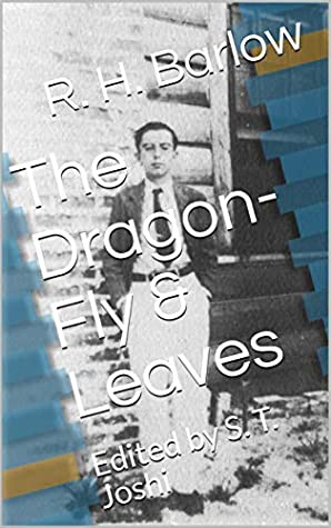The Dragon-Fly & Leaves: Edited by S. T. Joshi by Robert H. Barlow, S.T. Joshi