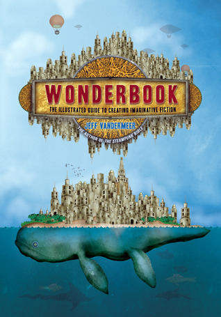 Wonderbook: The Illustrated Guide to Creating Imaginative Fiction by Jeff VanderMeer, Jeremy Zerfoss, John Coulthart