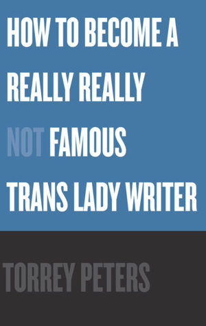How to Become a Really Really Not Famous Trans Lady Writer by Torrey Peters