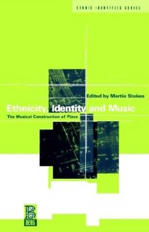 Ethnicity, Identity and Music: The Musical Construction of Place by Martin Stokes