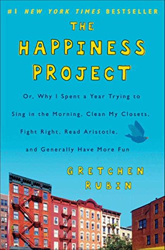 The Happiness Project: Or Why I Spent a Year Trying to Sing in the Morning, Clean My Closets, Fight Right, Read Aristotle, and Generally Have More Fun by Gretchen Rubin