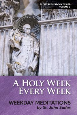 A Holy Week Every Week: Weekday Meditations by St. John Eudes by John Eudes
