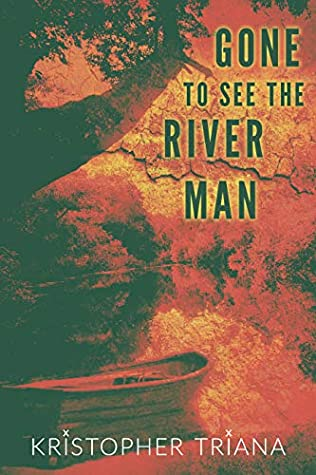 Gone to See the River Man by Kristopher Triana