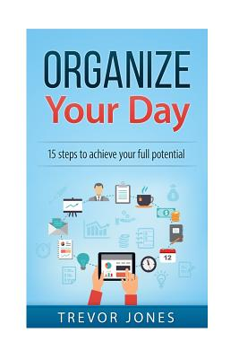 Organize Your Day: 15 Steps to Achieve Your Full Potential by Trevor Jones