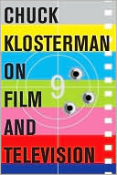 Chuck Klosterman on Film and Television: A Collection of Previously Published Essays by Chuck Klosterman