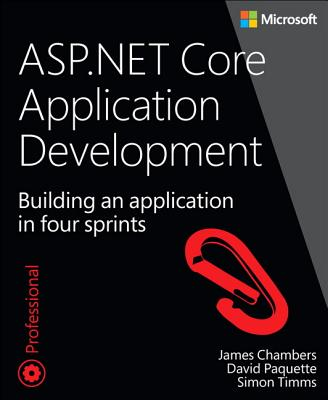 ASP.NET Core Application Development: Building an Application in Four Sprints by Simon Timms, James Chambers, David Paquette