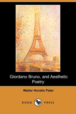 Giordano Bruno, and Aesthetic Poetry (Dodo Press) by Walter Horatio Pater