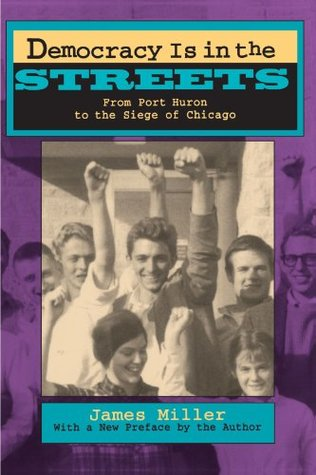Democracy Is in the Streets: From Port Huron to the Siege of Chicago by James Miller