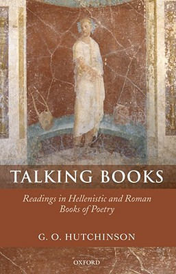 Talking Books: Readings in Hellenistic and Roman Books of Poetry by G. O. Hutchinson