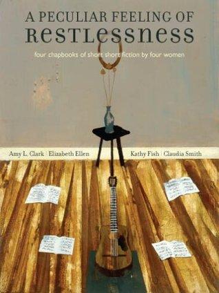 A Peculiar Feeling of Restlessness: Four Chapbooks of Short Short Fiction by Four Women by Claudia Smith, Kathy Fish, Amy L. Clark, Elizabeth Ellen