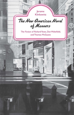 The New American Novel of Manners: The Fiction of Richard Yates, Dan Wakefield, and Thomas McGuane by Jerome Klinkowitz