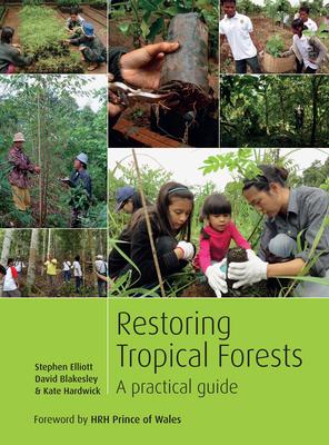 Restoring Tropical Forests: A Practical Guide by David Blakesley, Stephen Elliott, Kate Hardwick