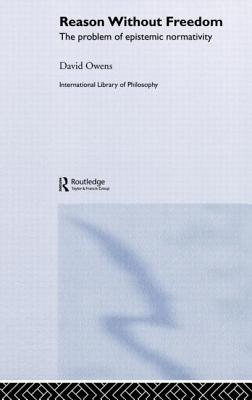 Reason Without Freedom: The Problem of Epistemic Normativity by David Owens