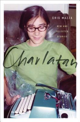 Charlatan: New and Selected Stories by Cris Mazza, Gina Frangello, Rick Moody