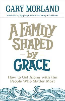 A Family Shaped by Grace: How to Get Along with the People Who Matter Most by Gary Morland, Myquillyn Smith, Emily P. Freeman