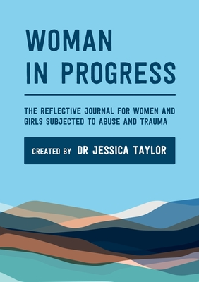 Woman in Progress: The Reflective Journal for Women and Girls Subjected to Abuse and Trauma by Jessica Taylor