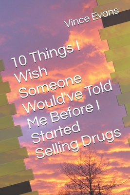 10 Things I Wish Someone Would've Told Me Before I Started Selling Drugs by Vince Evans