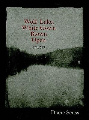 Wolf Lake, White Gown Blown Open: Poems by Diane Seuss