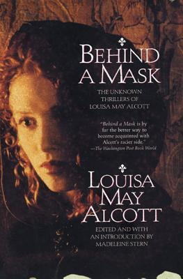 Behind a Mask: The Unknown Thrillers of Louisa May Alcott by Madeleine B. Stern, Louisa May Alcott