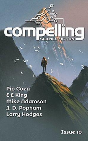 Compelling Science Fiction Issue 10 by Mike Adamson, Larry Hodges, E.E. King, Pip Coen, Joe Stech, J.D. Popham
