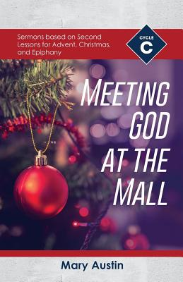 Meeting God At The Mall: Cycle C Sermons Based on Second Lessons for Advent, Christmas, and Epiphany by Mary Austin