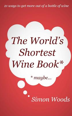 The World's Shortest Wine Book: 21 ways to get more out of a bottle of wine by Simon Woods