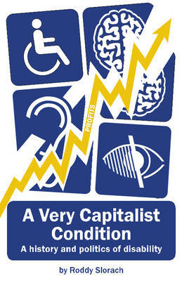 A Very Capitalist Condition: A history and politics of disability by Roddy Slorach