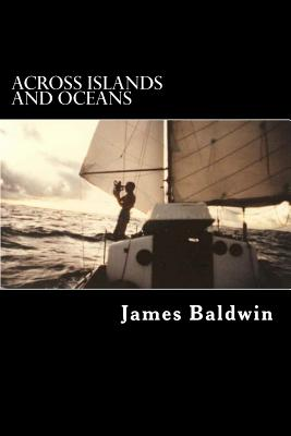 Across Islands and Oceans: A Journey Alone Around the World By Sail and By Foot by James Baldwin