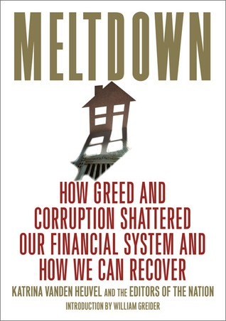 Meltdown: How Greed and Corruption Shattered Our Financial System and How We Can Recover by Katrina Vanden Heuvel, Allison Kilkenny, Naomi Klein, Ralph Nader, Barbara Ehrenreich, Joseph E. Stiglitz