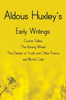 Aldous Huxley's Early Writings including (complete and unabridged) Crome Yellow, The Burning Wheel, The Defeat of Youth and Other Poems and Mortal Coi by Aldous Huxley