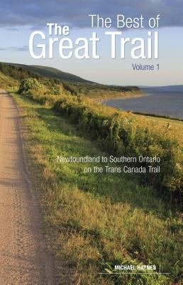 The Best of the Great Trail, Volume 1: Newfoundland to Southern Ontario on the Trans Canada Trail by Michael Haynes