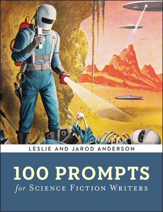 100 Prompts for Science Fiction Writers by Leslie J. Anderson, Jarod K. Anderson