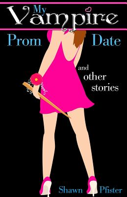 My Vampire Prom Date and other stories by Shawn Pfister