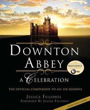 Downton Abbey - A Celebration: The Official Companion to All Six Seasons by Jessica Fellowes, Julian Fellowes