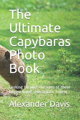 The Ultimate Capybaras Photo Book: Looking through the eyes of these largest living semiaquatic rodent by Alexander Davis