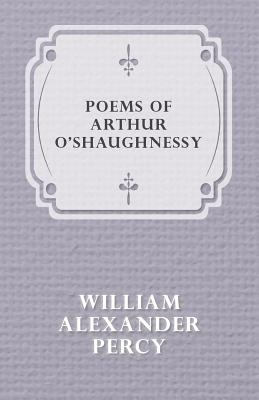Poems of Arthur O'Shaughnessy by William Alexander Percy