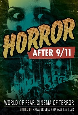 Horror After 9/11: World of Fear, Cinema of Terror by Aviva Briefel, Sam J. Miller