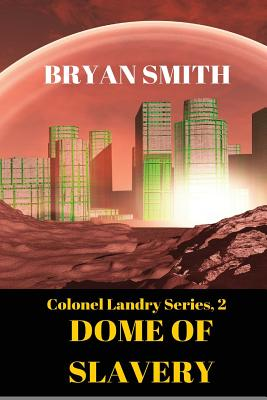 Dome Of Slavery: Colonel Landry Series, 2 by Bryan Smith