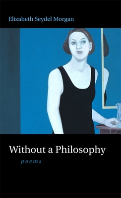 Without a Philosophy: Poems by Elizabeth Seydel Morgan