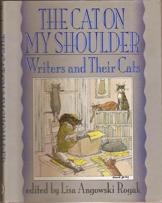 The Cat on My Shoulder: Writers and Their Cats by Lisa Angowski Rogak, Joyce Carol Oates, Edward Gorey, Mary Gaitskill, Richard Scarry