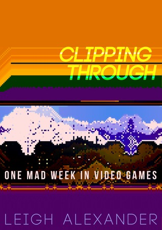 Clipping Through: One Mad Week In Video Games by Leigh Alexander, Liz Ryerson