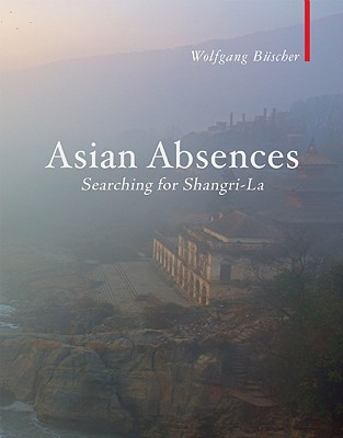 Asian Absences: Searching for Shangri-La by Wolfgang Buscher
