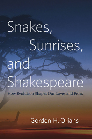 Snakes, Sunrises, and Shakespeare: How Evolution Shapes Our Loves and Fears by Gordon H. Orians